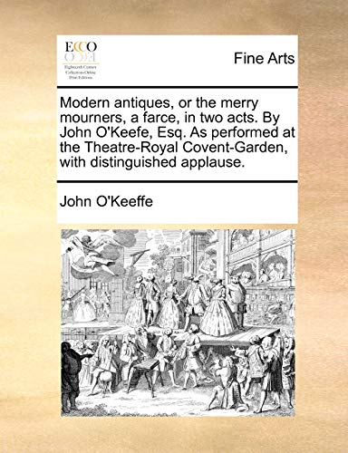 Modern Antiques, or the Merry Mourners, a Farce, in Two Acts. by John O Keefe, Esq. as Performed at the Theatre-Royal Covent-Garden, with Distinguished Applause. (Paperback) - John O Keeffe