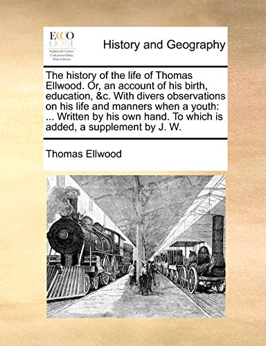 The History of the Life of Thomas Ellwood. Or, an Account of His Birth, Education, C. with Divers Observations on His Life and Manners When a Youth: Written by His Own Hand. to Which Is Added, a Supplement by J. W. (Paperback) - Thomas Ellwood