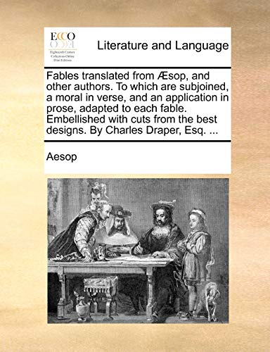Fables translated from Æsop, and other authors. To which are subjoined, a moral in verse, and an application in prose, adapted to each fable. . the best designs. By Charles Draper, Esq. . - Aesop