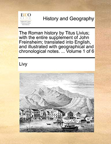 The Roman history by Titus Livius; with the entire supplement of John Freinsheim; translated into English, and illustrated with geographical and chronological notes. ... Volume 1 of 6 - Livy