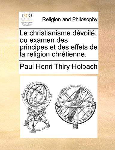 Le christianisme d?voil?, ou examen des principes et des effets de la religion chr?tienne. (French Edition) - Paul Henri Thiry Holbach