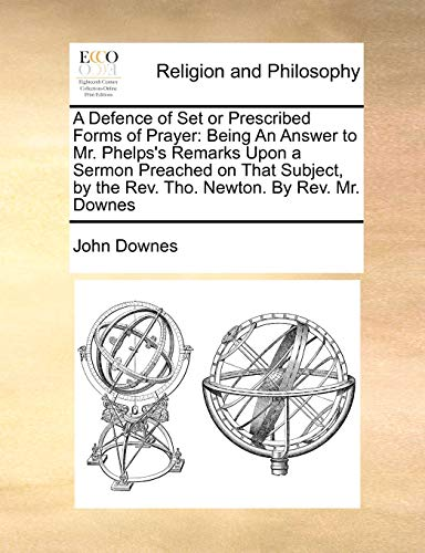 A Defence of Set or Prescribed Forms of Prayer: Being An Answer to Mr. Phelps's Remarks Upon a Sermon Preached on That Subject, by the Rev. Tho. Newton. By Rev. Mr. Downes (1170169414) by John Downes
