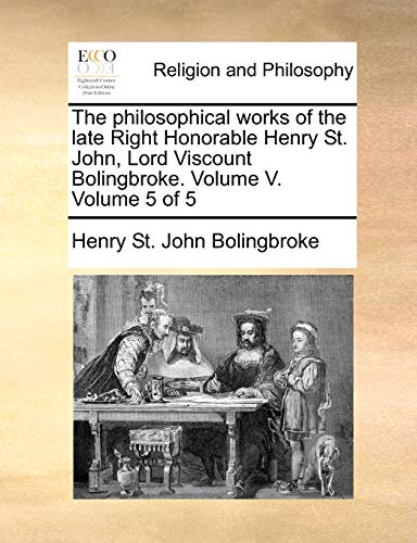 9781170171004: The philosophical works of the late Right Honorable Henry St. John, Lord Viscount Bolingbroke. Volume V. Volume 5 of 5