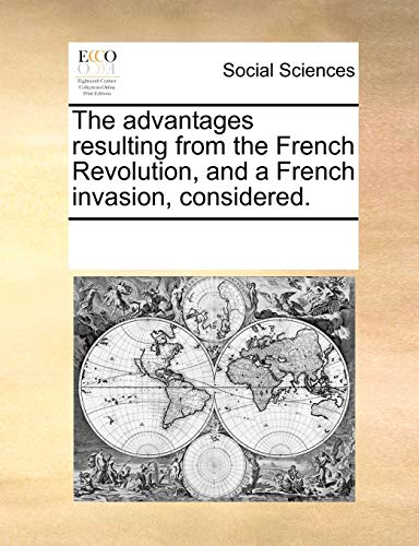 9781170188552: The advantages resulting from the French Revolution, and a French invasion, considered.