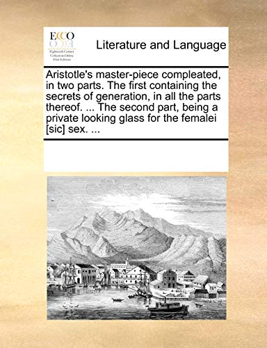 9781170188682: Aristotle's master-piece compleated, in two parts. The first containing the secrets of generation, in all the parts thereof. ... The second part, ... looking glass for the femalei [sic] sex. ...