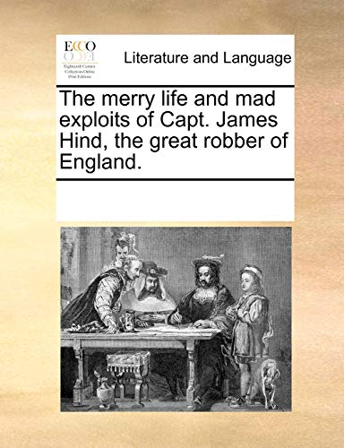 The merry life and mad exploits of Capt. James Hind, the great robber of England.: Multiple ...