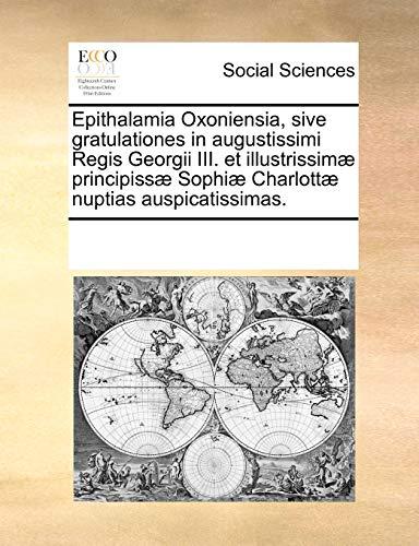 9781170194980: Epithalamia Oxoniensia, sive gratulationes in augustissimi Regis Georgii III. et illustrissim� principiss� Sophi� Charlott� nuptias auspicatissimas.