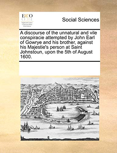 9781170197400: A discourse of the unnatural and vile conspiracie attempted by John Earl of Gowrye and his brother, against his Majestie's person at Saint Johnstoun, upon the 5th of August 1600.