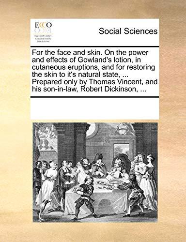 9781170198988: For the face and skin. On the power and effects of Gowland's lotion, in cutaneous eruptions, and for restoring the skin to it's natural state, ... ... and his son-in-law, Robert Dickinson, ...