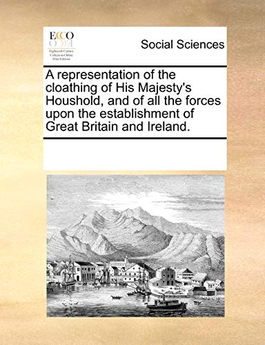 9781170203316: A representation of the cloathing of His Majesty's Houshold, and of all the forces upon the establishment of Great Britain and Ireland.