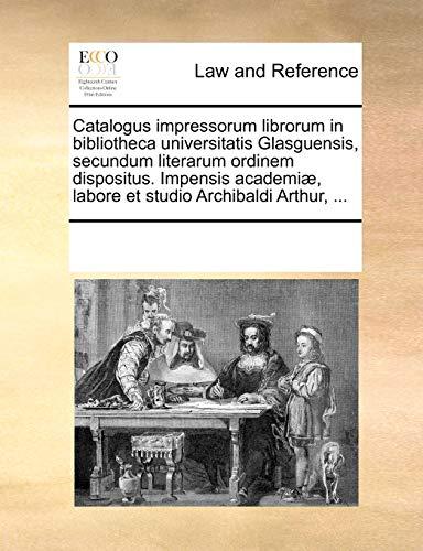 9781170212523: Catalogus impressorum librorum in bibliotheca universitatis Glasguensis, secundum literarum ordinem dispositus. Impensis academiæ, labore et studio Archibaldi Arthur, ... (Latin Edition)