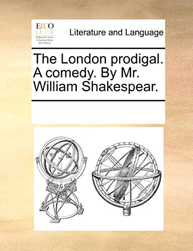 The London Prodigal. a Comedy. by Mr.: Multiple Contributors