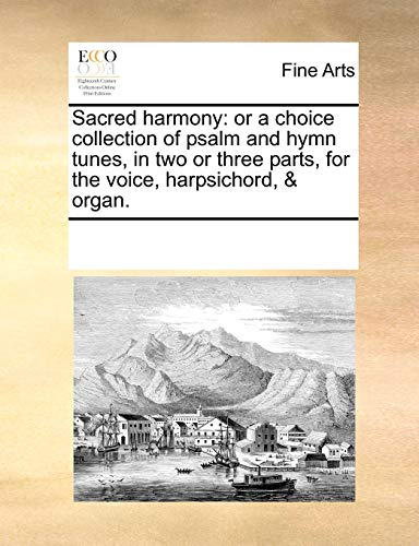 Sacred harmony: or a choice collection of psalm and hymn tunes, in two or three parts, for the ...