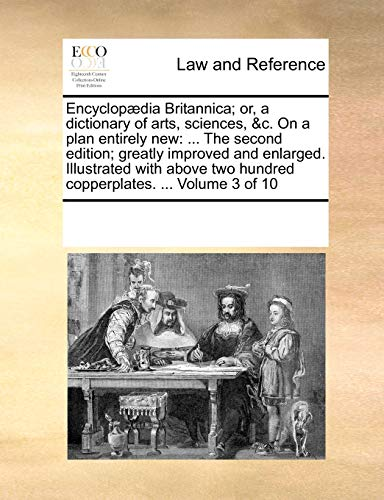 9781170232927: Encyclopædia Britannica; or, a dictionary of arts, sciences, &c. On a plan entirely new: ... The second edition; greatly improved and enlarged. ... two hundred copperplates. ... Volume 3 of 10
