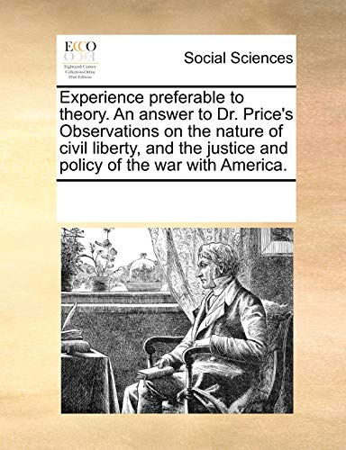 9781170233795: Experience preferable to theory. An answer to Dr. Price's Observations on the nature of civil liberty, and the justice and policy of the war with America.