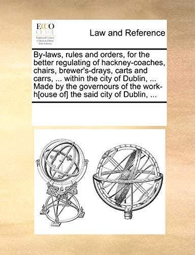 9781170240625: By-laws, rules and orders, for the better regulating of hackney-coaches, chairs, brewer's-drays, carts and carrs. within the city of Dublin. work-h[ouse of] the said city of Dublin.