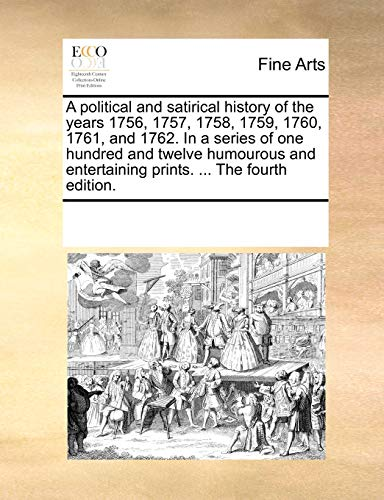 9781170247020: A political and satirical history of the years 1756, 1757, 1758, 1759, 1760, 1761, and 1762. In a series of one hundred and twelve humourous and entertaining prints. ... The fourth edition.
