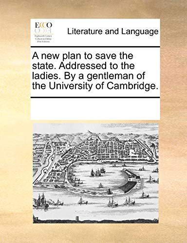 9781170247716: A new plan to save the state. Addressed to the ladies. By a gentleman of the University of Cambridge.