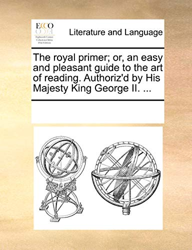 9781170248805: The royal primer; or, an easy and pleasant guide to the art of reading. Authoriz'd by His Majesty King George II. ...