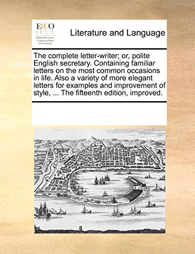 9781170260098: The complete letter-writer; or, polite English secretary. Containing familiar letters on the most common occasions in life. Also a variety of more ... style, ... The fifteenth edition, improved.
