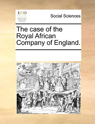 The case of the Royal African Company of England.: Multiple Contributors, See Notes