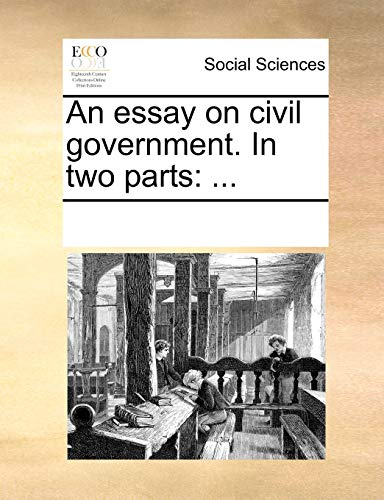 An essay on civil government. In two parts: .: See Notes Multiple Contributors