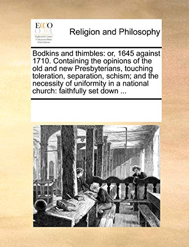 9781170282182: Bodkins and thimbles: or, 1645 against 1710. Containing the opinions of the old and new Presbyterians, touching toleration, separation, schism; and ... in a national church: faithfully set down ...