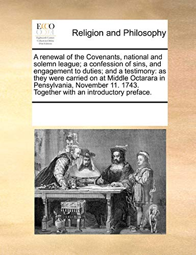 9781170293164: A renewal of the Covenants, national and solemn league; a confession of sins, and engagement to duties; and a testimony: as they were carried on at ... 1743. Together with an introductory preface.