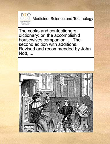 9781170295144: The cooks and confectioners dictionary: or, the accomplish'd housewives companion. ... The second edition with additions. Revised and recommended by John Nott, ...