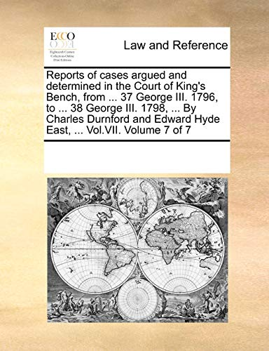 9781170295632: Reports of cases argued and determined in the Court of King's Bench, from ... 37 George III. 1796, to ... 38 George III. 1798, ... By Charles Durnford and Edward Hyde East, ... Vol.VII. Volume 7 of 7