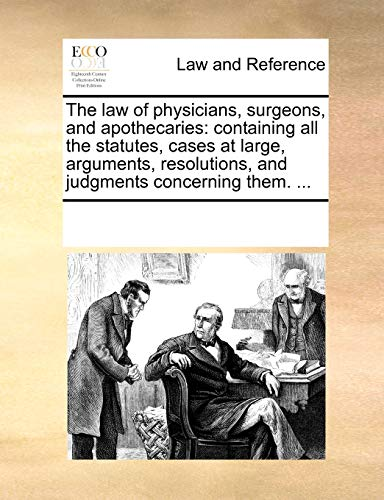 The law of physicians, surgeons, and apothecaries: containing all the statutes, cases at large, ...