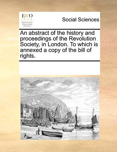 9781170325360: An abstract of the history and proceedings of the Revolution Society, in London. To which is annexed a copy of the bill of rights.