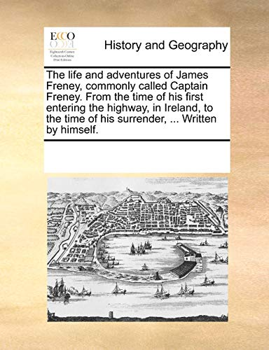 9781170330395: The life and adventures of James Freney, commonly called Captain Freney. From the time of his first entering the highway, in Ireland, to the time of his surrender, ... Written by himself.