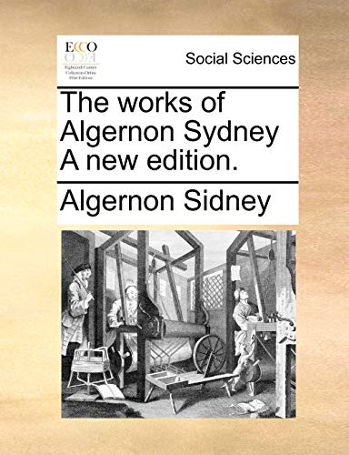 The works of Algernon Sydney A new: Sidney, Algernon