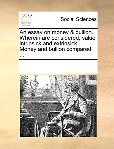 9781170354575: An essay on money & bullion. Wherein are considered, value intrinsick and extrinsick. Money and bullion compared. ...