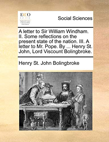 9781170361764: A letter to Sir William Windham. II. Some reflections on the present state of the nation. III. A letter to Mr. Pope. By ... Henry St. John, Lord Viscount Bolingbroke.