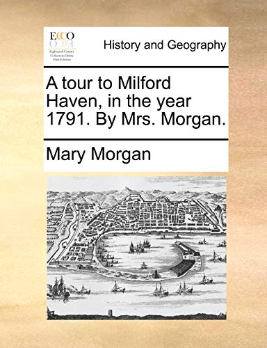 9781170374931: A tour to Milford Haven, in the year 1791. By Mrs. Morgan.