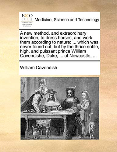 9781170384886: A new method, and extraordinary invention, to dress horses, and work them according to nature: ... which was never found out, but by the thrice noble, ... Cavendishe, Duke, ... of Newcastle, ...