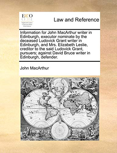 Information for John MacArthur writer in Edinburgh, executor nominate by the deceased Ludovick Grant writer in Edinburgh, and Mrs. Elizabeth Leslie, ... David Bruce writer in Edinburgh, defender. (1170385605) by John MacArthur