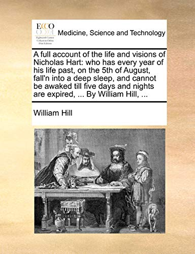 9781170386286: A full account of the life and visions of Nicholas Hart: who has every year of his life past, on the 5th of August, fall'n into a deep sleep, and ... nights are expired, ... By William Hill, ...