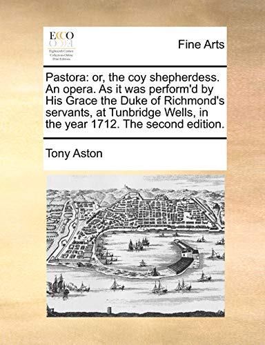 Pastora: or, the coy shepherdess. An opera. As it was perform'd by His Grace the Duke of Richmond's servants, at Tunbridge Wells, in the year 1712. The second edition. (9781170388518) by Tony Aston