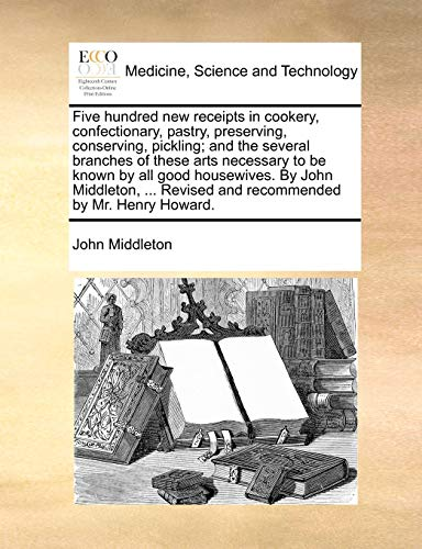 9781170393215: Five hundred new receipts in cookery, confectionary, pastry, preserving, conserving, pickling; and the several branches of these arts necessary to be ... Revised and recommended by Mr. Henry Howard.