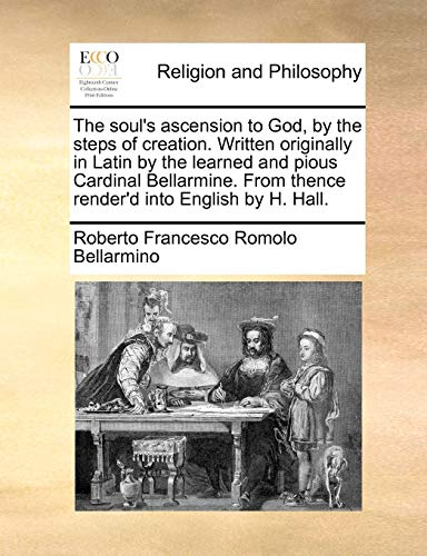 9781170396841: The soul's ascension to God, by the steps of creation. Written originally in Latin by the learned and pious Cardinal Bellarmine. From thence render'd into English by H. Hall.