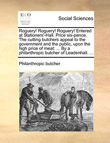 9781170399224 - Butcher Philanthropic Butcher: Roguery! Roguery! Roguery! Entered at Stationers'-Hall. Price Six-Pence. the Cutting Butchers Appeal to the Government and the Public, Upon the High Price of Meat - Livre
