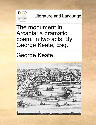 9781170400449: The monument in Arcadia: a dramatic poem, in two acts. By George Keate, Esq.