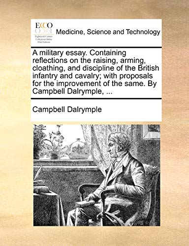 9781170400951: A military essay. Containing reflections on the raising, arming, cloathing, and discipline of the British infantry and cavalry; with proposals for the ... of the same. By Campbell Dalrymple, ...