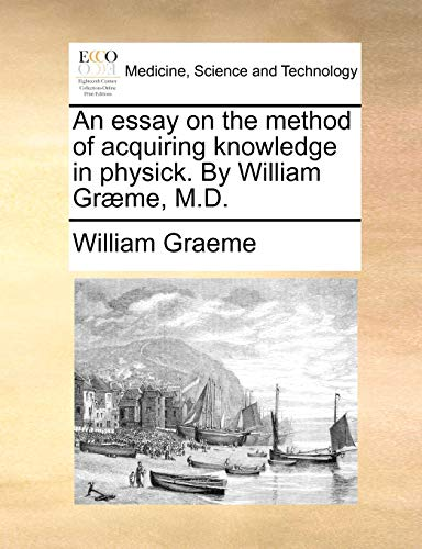 An essay on the method of acquiring knowledge in physick. By William Græme, M.D.: Graeme, ...