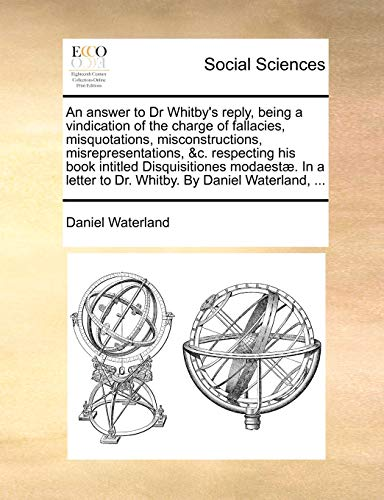 9781170403518: An answer to Dr Whitby's reply, being a vindication of the charge of fallacies, misquotations, misconstructions, misrepresentations, &c. respecting ... to Dr. Whitby. By Daniel Waterland, ...