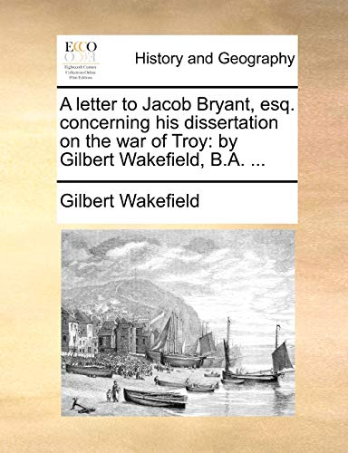 9781170411384: A letter to Jacob Bryant, esq. concerning his dissertation on the war of Troy: by Gilbert Wakefield, B.A.