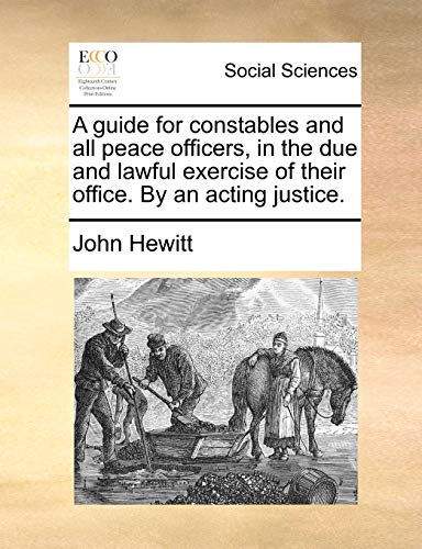 9781170416198: A guide for constables and all peace officers, in the due and lawful exercise of their office. By an acting justice.